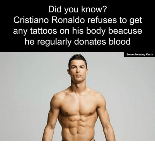 Bloods, Cristiano Ronaldo, and Memes: Did you know?  Cristiano Ronaldo refuses to get  any tattoos on his body beacuse  he regularly donates blood  Some Amazing Facts