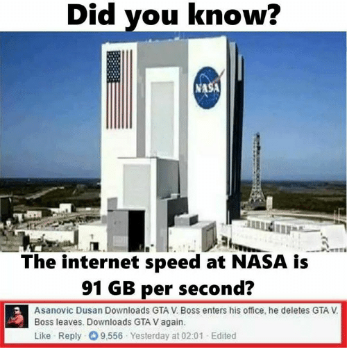 Gta V, Internet, and Nasa: Did you know?  Did The internet speed at NASA is  91 GB per second?  Asanovic Dusan Downloads GTA V Boss enters his office, he deletes GTA  Boss leaves. Downloads GTAVagain.  Like Reply O 9,556 Yesterday at 02:01 -Edited
