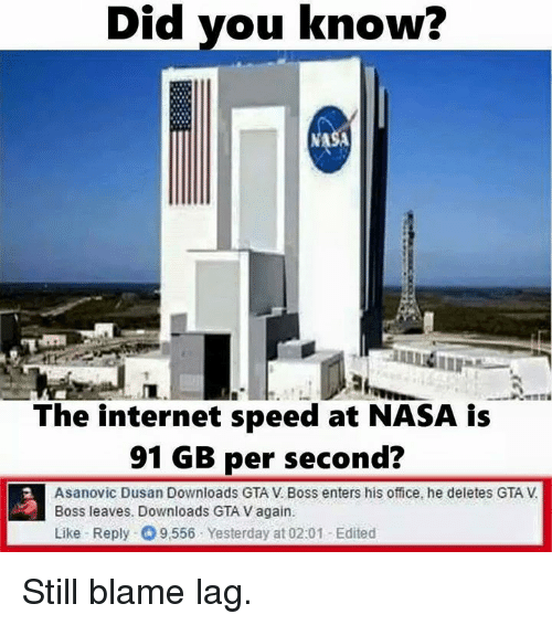 Dank, Gta V, and Internet: Did you know?  Did The internet speed at NASA is  91 GB per second?  Asanovic Dusan Downloads GTA V Boss enters his office, he deletes GTA V  Boss leaves. Downloads GTA Vagain.  Like Reply 9556 Yesterday at 02:01 -Edited Still blame lag.