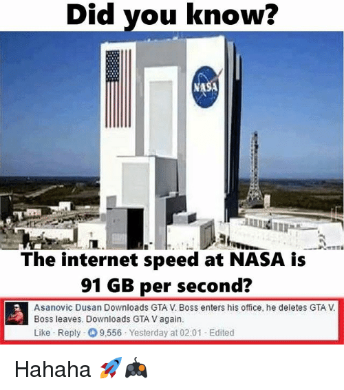internet speeds: Did you know?  Did The internet speed at NASA is  91 GB per second?  Asanovic Dusan Downloads GTA Boss enters his office, he deletes GTA V  Boss leaves. Downloads GTA v again  Like Reply 9,556 Yesterday at 02:01 Edited Hahaha 🚀🎮