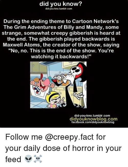 """horror: did you know?  did you kno.tumblr.com  During the ending theme to Cartoon Network's  The Grim Adventures of Billy and Mandy, some  strange, somewhat creepy gibberish is heard at  the end. The gibberish played backwards is  Maxwell Atoms, the creator of the show, saying  """"No, no. This is the end of the show. You're  watching it backwards!""""  did-you-kno tumblr.com  didyouknowblog.com  facebook.com/didyouknowblog Follow me @creepy.fact for your daily dose of horror in your feed 👽☠️"""
