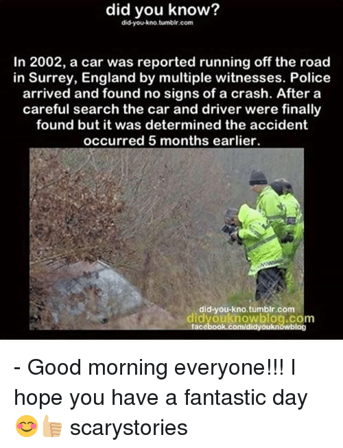 Memes, 🤖, and Crash: did you know?  did you kno tumblr.com  In 2002, a car was reported running off the road  in Surrey, England by multiple witnesses. Police  arrived and found no signs of a crash. After a  careful search the car and driver were finally  found but it was determined the accident  occurred 5 months earlier.  did-you-kno tumblr.com  knowblog.com  blog - Good morning everyone!!! I hope you have a fantastic day😊👍🏼 scarystories