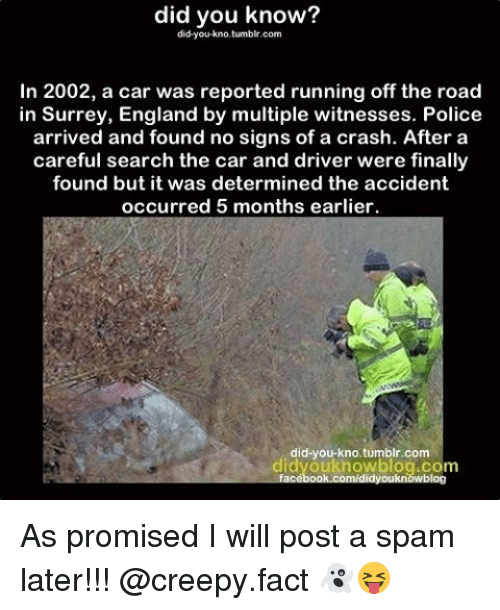 Memes, 🤖, and Crash: did you know?  did-you-kno,tumblr.com  In 2002, a car was reported running off  the road  in Surrey, England by multiple witnesses. Police  arrived and found no signs of a crash. After a  careful search the car and driver were finally  found but it was determined the accident  occurred 5 months earlier.  did you kno tumblr.com  dyouknowblog  face As promised I will post a spam later!!! @creepy.fact 👻😝