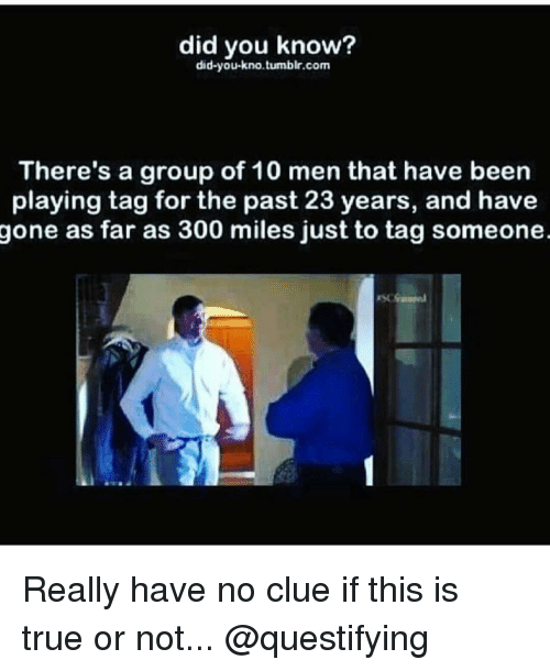 Memes, 300, and 🤖: did you know?  did-you-kno tumblr.com  There's a group of 10 men that have been  playing tag for the past 23 years, and have  gone as far as 300 miles just to tag someone Really have no clue if this is true or not... @questifying