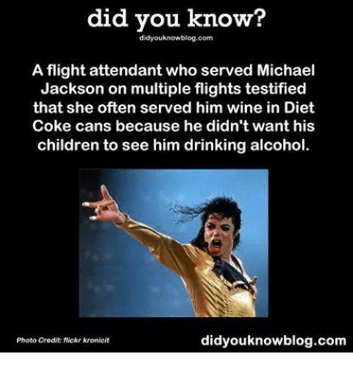 Children, Drinking, and Memes: did you know?  did youknowblog.com  A flight attendant who served Michael  Jackson on multiple flights testified  that she often served him wine in Diet  Coke cans because he didn't want his  children to see him drinking alcohol.  didyouknowblog.com  Photo Credit flickr kronicit