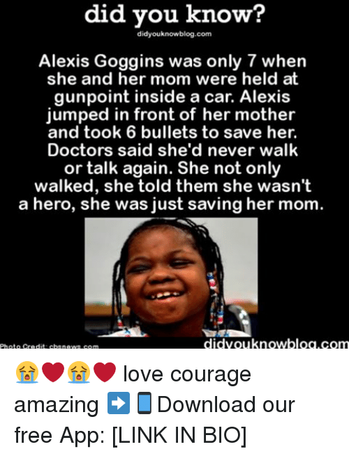 Love, Memes, and Free: did you know?  didyouknowblog.com  Alexis Goggins was only 7 when  she and her mom were held at  gunpoint inside a car. Alexis  jumped in front of her mother  and took 6 bullets to save her.  Doctors said she'd never walk  or talk again. She not only  walked, she told them she wasn't  a hero, she was just saving her mom.  didvouknowblog.com 😭❤️😭❤️ love courage amazing ➡📱Download our free App: [LINK IN BIO]