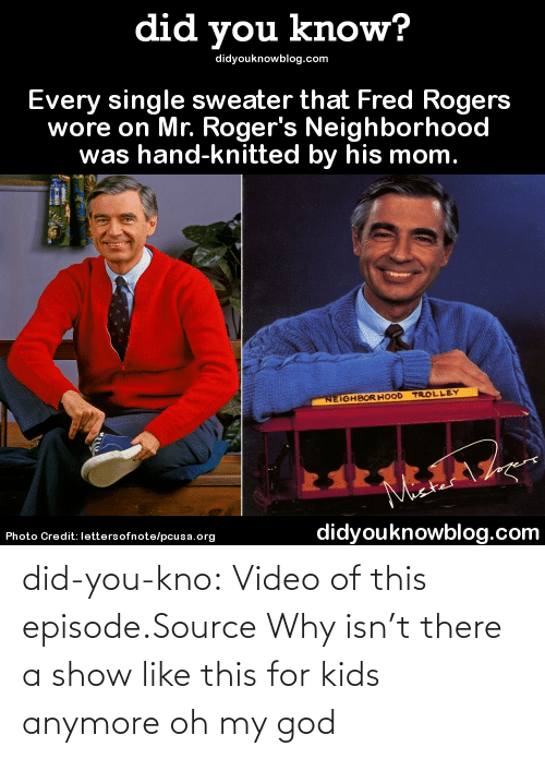 fred rogers: did you know?  didyouknowblog.com  Every single sweater that Fred Rogers  wore on Mr. Roger's Neighborhood  was hand-knitted by his mom.  NEIGHBOR HOOD TROLLEY  Maer  Photo Credit: lettersofnote/pcusa.org  didyouknowblog.com did-you-kno:  Video of this episode.Source  Why isn't there a show like this for kids anymore oh my god