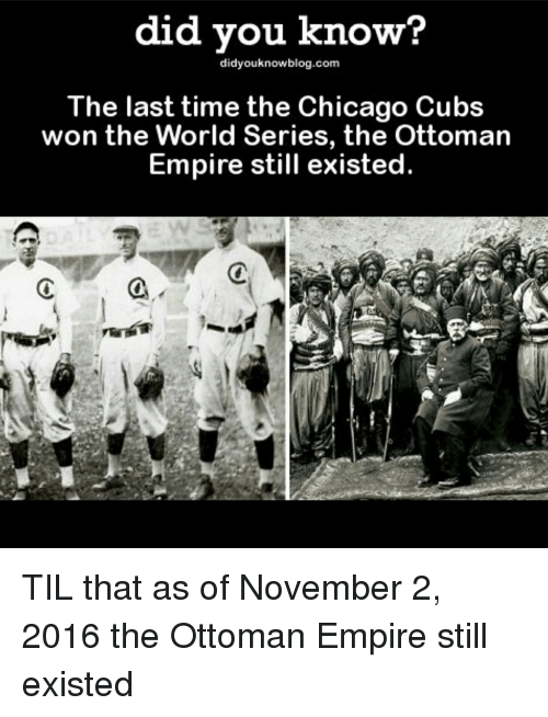 Empire: did you know?  didyouknowblog.com  The last time the Chicago Cubs  won the World Series, the Ottoman  Empire still existed  a TIL that as of November 2, 2016 the Ottoman Empire still existed