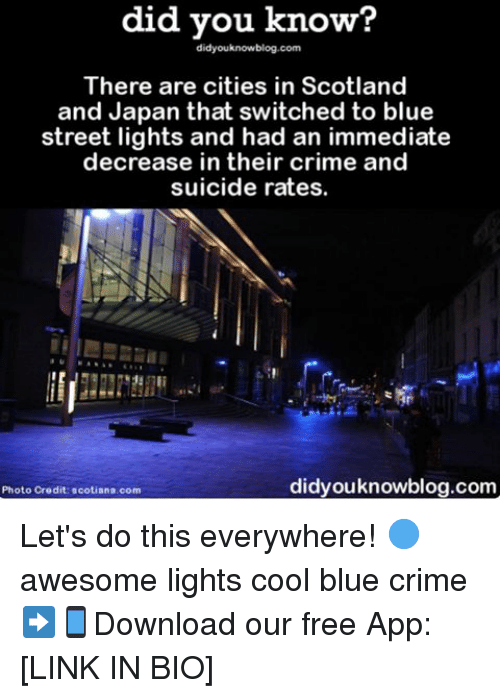 Crime, Memes, and Blue: did you know?  didyouknowblog.com  There are cities in Scotland  and Japan that switched to blue  street lights and had an immediate  decrease in their crime and  suicide rates.  didyouknowblog.com  Photo Credit scotiana com Let's do this everywhere! 🔵 awesome lights cool blue crime ➡📱Download our free App: [LINK IN BIO]