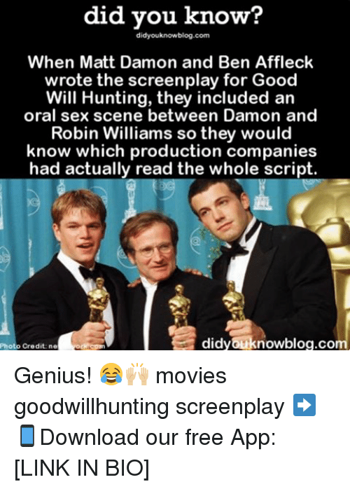 orally: did you know?  didyouknowblog.com  When Matt Damon and Ben Affleck  wrote the screenplay for Good  Will Hunting, they included an  oral sex scene between Damon and  Robin Williams so they would  know which production companies  had actually read the whole script.  didyouknowblog.com  Credit ne Genius! 😂🙌🏼 movies goodwillhunting screenplay ➡📱Download our free App: [LINK IN BIO]