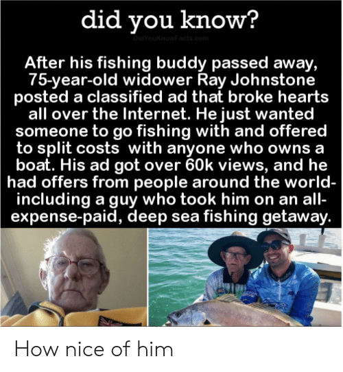 Boat: did you know?  DidYouKnowFacts.com  After his fishing buddy passed away,  75-year-old widower Ray Johnstone  posted a classified ad that broke hearts  all over the Internet. He just wanted  someone to go fishing with and offered  to split costs with anyone who owns a  boat. His ad got over 60k views, and he  had offers from people around the world-  including a guy who took him on an all-  expense-paid, deep sea fishing getaway. How nice of him