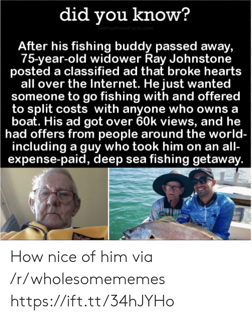 owns: did you know?  DidYouKnowFacts.com  After his fishing buddy passed away,  75-year-old widower Ray Johnstone  posted a classified ad that broke hearts  all over the Internet. He just wanted  someone to go fishing with and offered  to split costs with anyone who owns a  boat. His ad got over 60k views, and he  had offers from people around the world-  including a guy who took him on an all-  expense-paid, deep sea fishing getaway. How nice of him via /r/wholesomememes https://ift.tt/34hJYHo