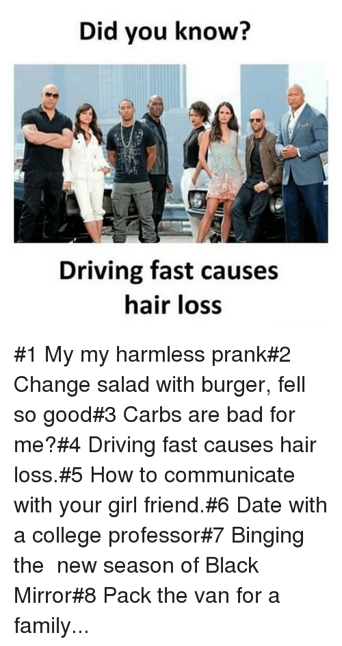 binging: Did you know?  Driving fast causes  hair loss #1 My my harmless prank#2 Change salad with burger, fell so good#3 Carbs are bad for me?#4 Driving fast causes hair loss.#5 How to communicate with your girl friend.#6 Date with a college professor#7 Binging the  new season of Black Mirror#8 Pack the van for a family...