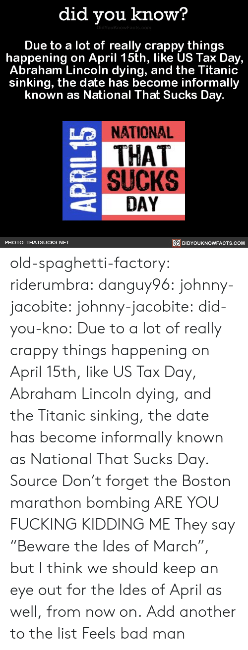 "cnbc: did you know?  Due to a lot of really crappy things  happening on April 15th, like US Tax Day,  Abraham Lincoln dying, and the Titanic  sinking, the date has become informally  known as National That Sucks Day  NATIONAL  THAT  SUCKS  LO  DAY  DIDYOUKNOWFACTS.CoM  PHOTO: THATSUCKS.NET old-spaghetti-factory:  riderumbra:  danguy96:  johnny-jacobite:  johnny-jacobite:   did-you-kno:  Due to a lot of really crappy things happening on April 15th, like US Tax Day, Abraham Lincoln dying, and the Titanic sinking, the date has become informally known as National That Sucks Day.  Source  Don't forget the Boston marathon bombing   ARE YOU FUCKING KIDDING ME   They say ""Beware the Ides of March"", but I think we should keep an eye out for the Ides of April as well, from now on.  Add another to the list    Feels bad man"