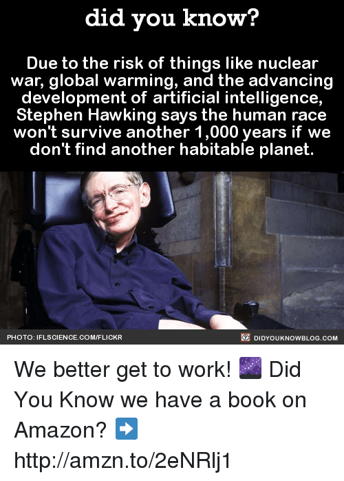 Stephen Hawk: did you know?  Due to the risk of things like nuclear  war, global warming, and the advancing  development of artificial intelligence,  Stephen Hawking says the human race  won't survive another 1,000 years if we  don't find another habitable planet  DIDYOUKNOWBLOG.coM  PHOTO: IFLSCIENCE.COM/FLICKR We better get to work! 🌌  Did You Know we have a book on Amazon? ➡ http://amzn.to/2eNRlj1