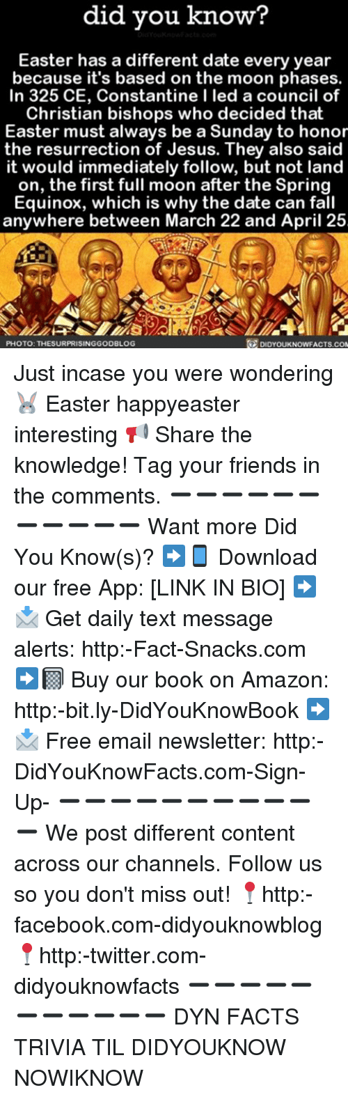 Amazon, Easter, and Facebook: did you know?  Easter has a different date every year  because it's based on the moon phases.  In 325 CE, Constantine I led a council of  Christian bishops who decided that  Easter must always be a Sunday to honor  the resurrection of Jesus. They also said  it would immediately follow, but not land  on, the first full moon after the Spring  Equinox, which is why the date can fall  anywhere between March 22 and April 25  PHOTO: THESURPRISINGGODBLOG  DIDYOUKNOWFACTS.COM Just incase you were wondering 🐰 Easter happyeaster interesting 📢 Share the knowledge! Tag your friends in the comments. ➖➖➖➖➖➖➖➖➖➖➖ Want more Did You Know(s)? ➡📱 Download our free App: [LINK IN BIO] ➡📩 Get daily text message alerts: http:-Fact-Snacks.com ➡📓 Buy our book on Amazon: http:-bit.ly-DidYouKnowBook ➡📩 Free email newsletter: http:-DidYouKnowFacts.com-Sign-Up- ➖➖➖➖➖➖➖➖➖➖➖ We post different content across our channels. Follow us so you don't miss out! 📍http:-facebook.com-didyouknowblog 📍http:-twitter.com-didyouknowfacts ➖➖➖➖➖➖➖➖➖➖➖ DYN FACTS TRIVIA TIL DIDYOUKNOW NOWIKNOW