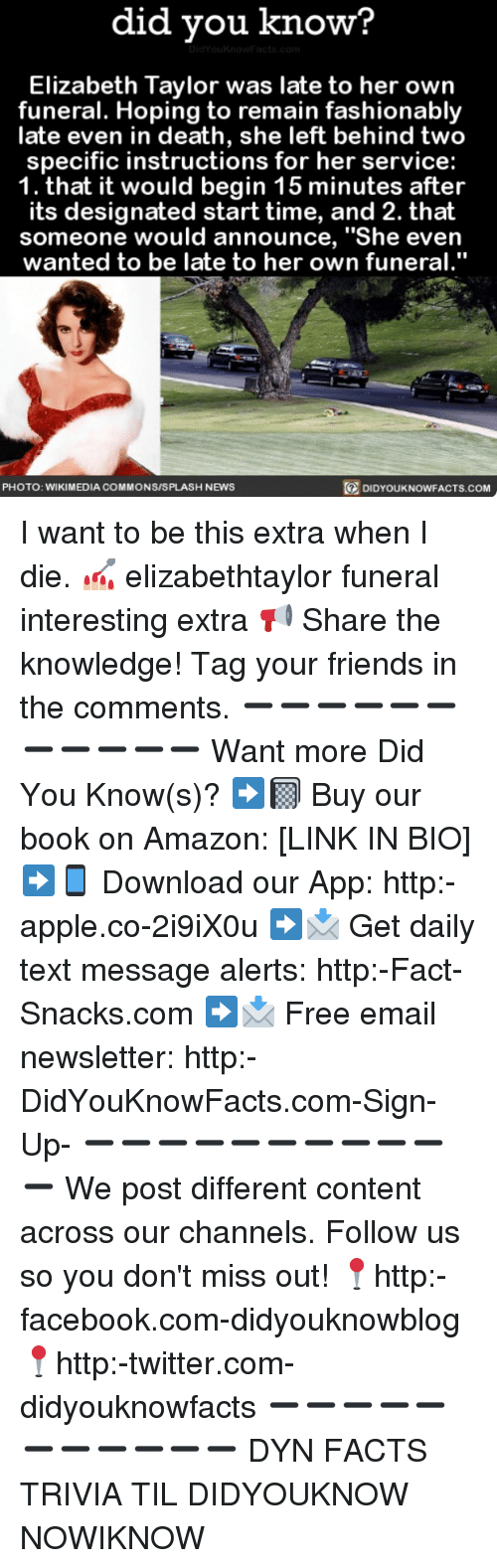 """Amazon, Apple, and Books: did you know?  Elizabeth Taylor was late to her own  funeral. Hoping to remain fashionably  late even in death, she left behind two  specific instructions for her service:  1. that it would begin 15 minutes after  its designated start time, and 2. that  someone would announce, """"She even  wanted to be late to her own funeral.""""  PHOTO: WIKIMEDIA COMMONSISPLASH NEWS  DIDYOUKNOWFACTS.COM I want to be this extra when I die. 💅🏼 elizabethtaylor funeral interesting extra 📢 Share the knowledge! Tag your friends in the comments. ➖➖➖➖➖➖➖➖➖➖➖ Want more Did You Know(s)? ➡📓 Buy our book on Amazon: [LINK IN BIO] ➡📱 Download our App: http:-apple.co-2i9iX0u ➡📩 Get daily text message alerts: http:-Fact-Snacks.com ➡📩 Free email newsletter: http:-DidYouKnowFacts.com-Sign-Up- ➖➖➖➖➖➖➖➖➖➖➖ We post different content across our channels. Follow us so you don't miss out! 📍http:-facebook.com-didyouknowblog 📍http:-twitter.com-didyouknowfacts ➖➖➖➖➖➖➖➖➖➖➖ DYN FACTS TRIVIA TIL DIDYOUKNOW NOWIKNOW"""