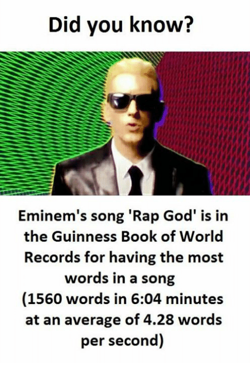 "Did You Know: Did you know?  Eminem's song ""Rap God' is in  the Guinness Book of World  Records for having the most  words in a song  (1560 words in 6:04 minutes  at an average of 4.28 words  per second)"