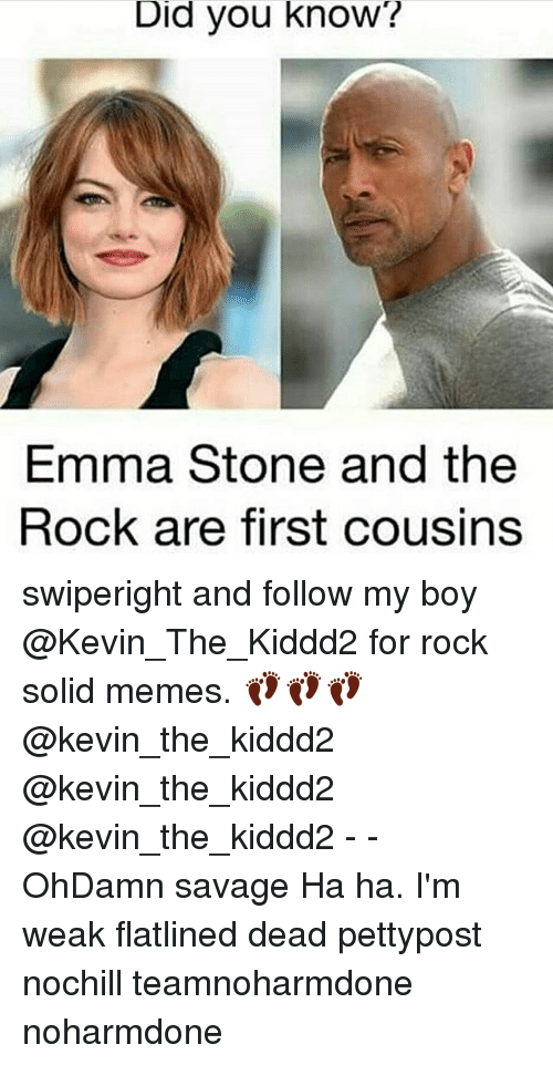 Memes, 🤖, and Rock: Did you know?  Emma Stone and the  Rock are first cousins swiperight and follow my boy @Kevin_The_Kiddd2 for rock solid memes. 👣👣👣 @kevin_the_kiddd2 @kevin_the_kiddd2 @kevin_the_kiddd2 - - OhDamn savage Ha ha. I'm weak flatlined dead pettypost nochill teamnoharmdone noharmdone
