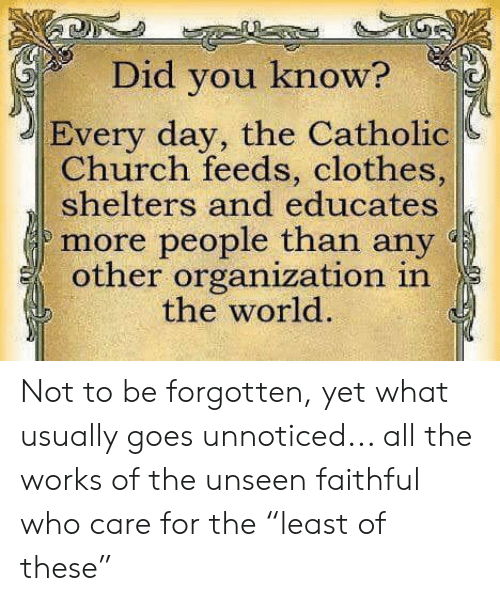 """feeds: Did you know?  Every day, the Catholic  Church feeds, clothes,  shelters and educates  more people than any  other organization in  the world. Not to be forgotten, yet what usually goes unnoticed... all the works of the unseen faithful who care for the """"least of these"""""""