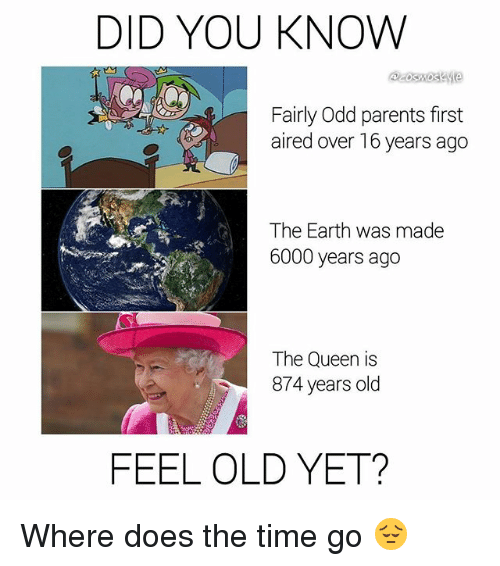 fairly odd parents: DID YOU KNOW  Fairly Odd parents first  aired over 16 years ago  The Earth was made  6000 years ago  The Queen is  874 years olcd  FEEL OLD YET? Where does the time go 😔