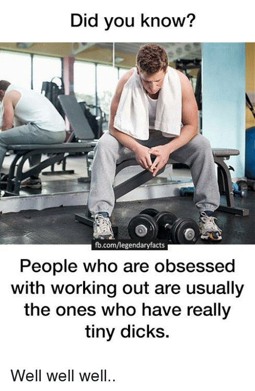 Dicks, Memes, and Working Out: Did you know?  fb.com/legendaryfacts  People who are obsessed  with working out are usually  the ones who have really  tiny dicks. Well well well..