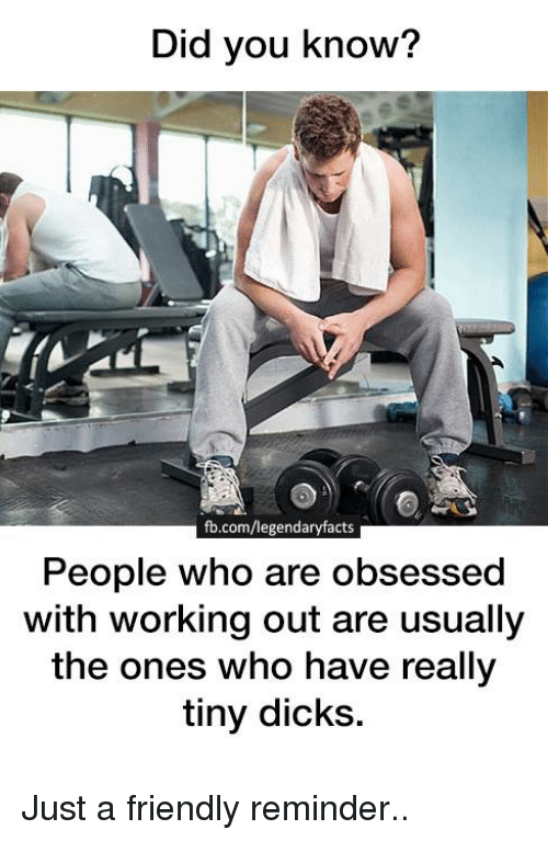 Dicks, Memes, and Working Out: Did you know?  fb.com/legendaryfacts  People who are obsessed  with working out are usually  the ones who have really  tiny dicks. Just a friendly reminder..