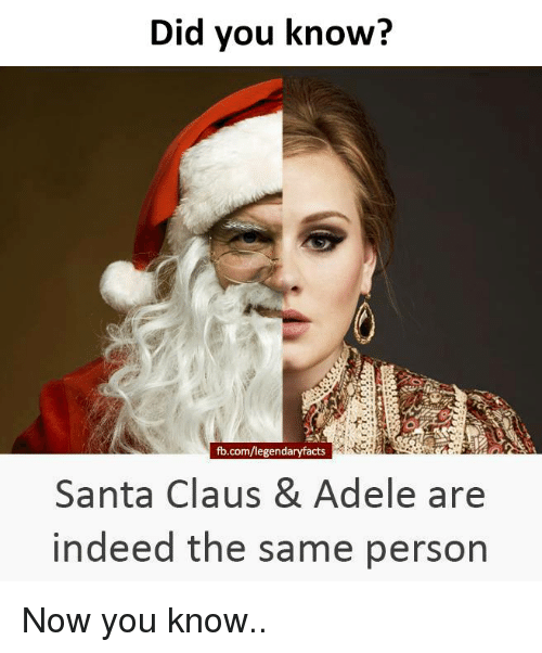 Adele, Memes, and Santa Claus: Did you know?  fb.com/legendaryfacts S  Santa Claus & Adele are  indeed the same person Now you know..
