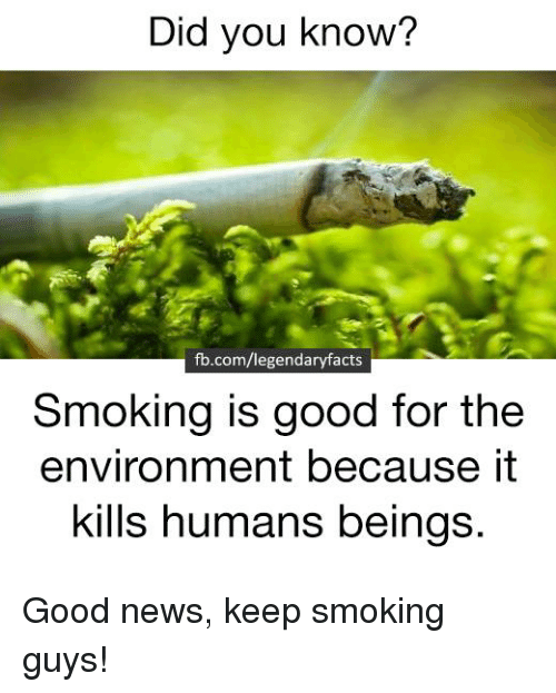 Memes, 🤖, and Did You Know: Did you know?  fb.com/legendaryfacts  Smoking is good for the  environment because it  kills humans beings. Good news, keep smoking guys!