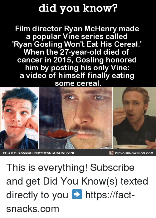 Dank, Facts, and Finals: did you know?  Film director Ryan McHenry made  a popular Vine series called  Ryan Gosling Won't Eat His Cereal  When the 27-year-old died of  cancer in 2015, Gosling honored  him by posting his only Vine:  a video of himself finally eating  some cereal  DIDYouK Now BLOG coM  PHOTO: RYANMCHENRYWIRYANGOSLINGNINE This is everything!  Subscribe and get Did You Know(s) texted directly to you ➡ https://fact-snacks.com