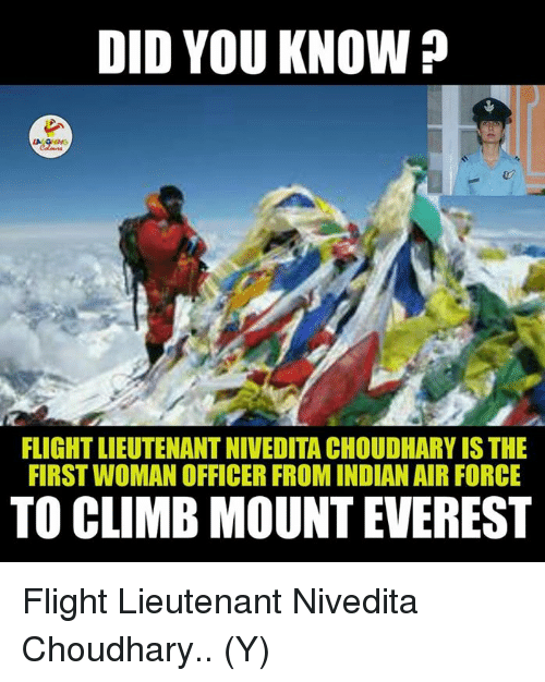 Climbing, Mount Everest, and Air Force: DID YOU KNOW  FLIGHTLIEUTENANTNIVEDITA CHOUDHARY IS THE  FIRSTWOMAN OFFICER FROM INDIAN AIR FORCE  TO CLIMB MOUNT EVEREST Flight Lieutenant Nivedita Choudhary.. (Y)