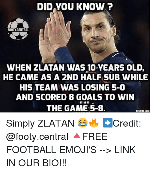 Football, Goals, and Memes: DID YOU KNOW?  FOOTY CENTRAL  WHEN ZLATAN WAS 10 YEARS OLD,  HE CAME AS A 2ND HALF SUB WHILE  HIS TEAM WAS LOSING 5-0  AND SCORED 8 GOALS TO WIN  THE GAME 5-8.  ADOTEICOM Simply ZLATAN 😂🔥 ➡️Credit: @footy.central 🔺FREE FOOTBALL EMOJI'S --> LINK IN OUR BIO!!!