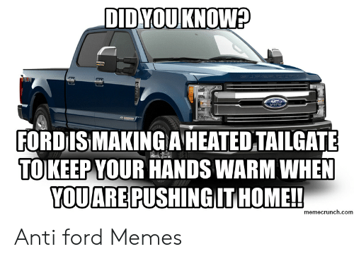 Anti Ford: DID YOU KNOW?  FORD ISMAKING A HEATED TAILGATE  TOIKEEP YOUR HANDS WARM WHEN  YOUARE PUSHINGIT HOME!!  memecrunch.com Anti ford Memes