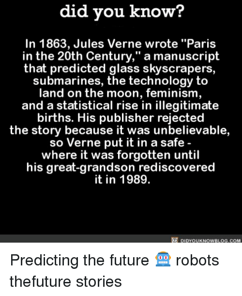 """glassing: did you know?  he wrote """"Paris  In 1863, Jules Verne wrote """"Paris  in the 20th Century,"""" a manuscript  that predicted glass skyscrapers  submarines, the technology to  land on the moon, feminism  and a statistical rise in illegitimate  births. His publisher rejected  the story because it was unbelievable,  so Verne put it in a safe  where it was forgotten until  his great-grandson rediscovered  it in 1989.  DIDYOUKNOWBLOG.COM Predicting the future 🤖 robots thefuture stories"""
