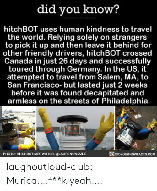 salem: did you know?  hitchBOT uses human kindness to travel  the world. Relying solely on strangers  to pick it up and then leave it behind for  other friendly drivers, hitchBOT crossed  Canada in just 26 days and successfully  toured through Germany. In the US, it  attempted to travel from Salem, MA, to  San Francisco- but lasted just 2 weeks  before it was found decapitated and  armless on the streets of Philadelphia.  PHOTO: HITCHBOT ME/TWITTER, @LAURENONIZZLE  DIDYOUKNOWFACTs.COM laughoutloud-club:  Murica….f**k yeah….