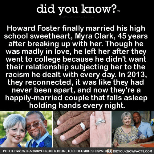 College, Love, and Racism: did you know?  Howard Foster finally married his high  school sweetheart, Myra Clark, 45 years  after breaking up with her. Though he  was madly in love, he left her after they  went to college because he didn't want  their relationship subjecting her to the  racism he dealt with every day. In 2013,  they reconnected, it was like they had  never been apart, and now they're a  happily-married couple that falls asleep  holding hands every night  PHOTO : MYRA CLARK/KYLE ROBERTSON, THE COLUMBUS DISPATC(  DIDYOUKNOWFACTS.COM