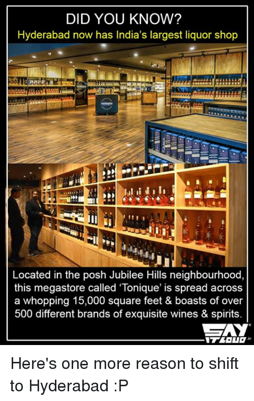 """jubilee: DID YOU KNOW?  Hyderabad now has India's largest liquor shop  Located in the posh Jubilee Hills neighbourhood,  this megastore called """"Tonique' is spread across  a whopping 15,000 square feet & boasts of over  500 different brands of exquisite wines & spirits. Here's one more reason to shift to Hyderabad :P"""