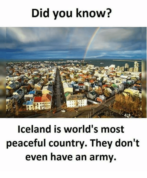 Memes, Army, and Iceland: Did you know?  Iceland is world's most  peaceful country. They don't  even have an army.