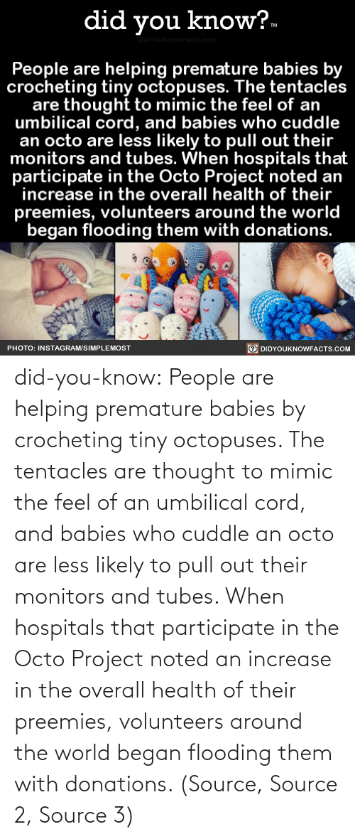 noted: did you know?.  idYouknowFacts.cor  People are helping premature babies by  crocheting tiny octopuses. The tentacles  are thought to mimic the feel of an  umbilical cord, and babies who cuddle  an octo are less likely to pull out their  monitors and tubes. When hospitals that  participate in the Octo Project noted an  increase in the overall health of their  preemies, volunteers around the world  began flooding them with donations.  O DIDYOUKNOWFACTS.COM  PHOTO: INSTAGRAM/SIMPLEMOST did-you-know:  People are helping premature babies by crocheting tiny octopuses. The tentacles are thought to mimic the feel of an umbilical cord, and babies who cuddle an octo are less likely to pull out their monitors and tubes. When hospitals that participate in the Octo Project noted an increase in the overall health of their preemies, volunteers around the world began flooding them with donations. (Source, Source 2, Source 3)