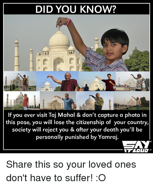 taj mahal: DID YOU KNOW?  If you ever visit Taj Mahal & don't capture a photo in  this pose, you will lose the citizenship of your country,  society will reject you & after your death you'll be  personally punished  by Yamraj. Share this so your loved ones don't have to suffer! :O