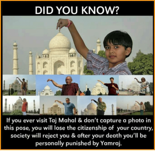 taj mahal: DID YOU KNOW?  If you ever visit Taj Mahal & don't capture a photo in  this pose, you will lose the citizenship of your country  society will reject you & after your death you'll be  personally punished by Yamraj