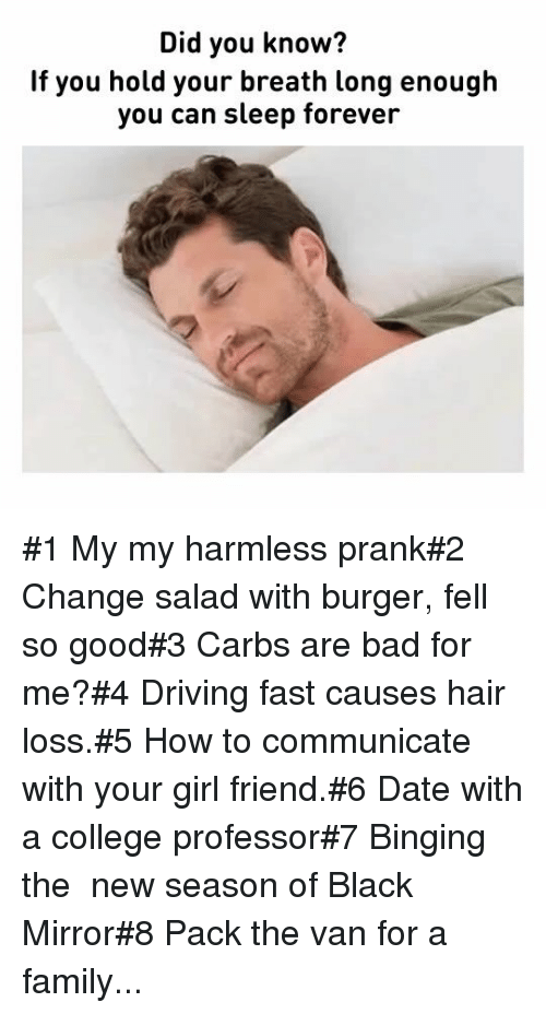 binging: Did you know?  If you hold your breath long enough  you can sleep forever #1 My my harmless prank#2 Change salad with burger, fell so good#3 Carbs are bad for me?#4 Driving fast causes hair loss.#5 How to communicate with your girl friend.#6 Date with a college professor#7 Binging the  new season of Black Mirror#8 Pack the van for a family...