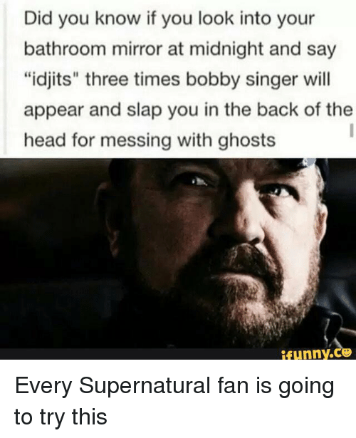 "Idjit: Did you know if you look into your  bathroom mirror at midnight and say  ""idjits"" three times bobby singer will  appear and slap you in the back of the  head for messing with ghosts  Funny Every Supernatural fan is going to try this"