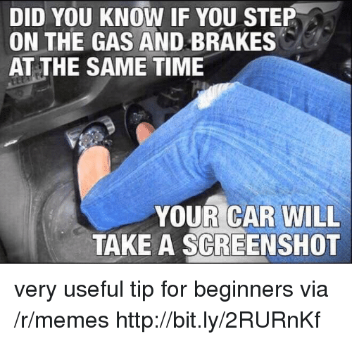 Brakes: DID YOU KNOW IF YOU STEP  ON THE GAS AND BRAKES  AT THE SAME TIME  YOUR CAR WILL  TAKE A SCREENSHOT very useful tip for beginners via /r/memes http://bit.ly/2RURnKf