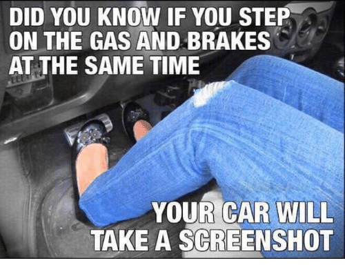 Brakes: DID YOU KNOW IF YOU STEP  ON THE GAS AND BRAKES  AT THE SAME TIME  YOUR CAR WILL  TAKE A SCREENSHOT