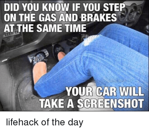 Brakes: DID YOU KNOW IF YOU STEP  ON THE GAS AND BRAKES  AT THE SAME TIME  YOUR CAR WILL  TAKE A SCREENSHOT lifehack of the day
