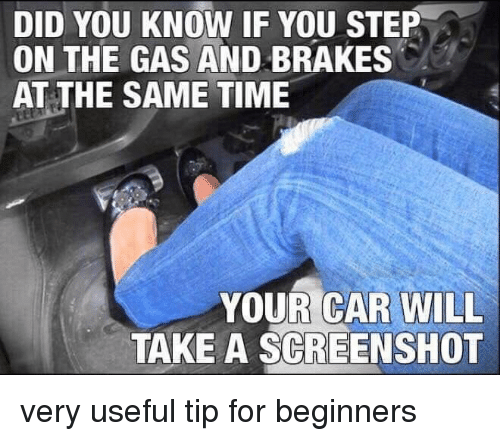 You Step: DID YOU KNOW IF YOU STEP  ON THE GAS AND BRAKES  AT THE SAME TIME  YOUR CAR WILL  TAKE A SCREENSHOT very useful tip for beginners