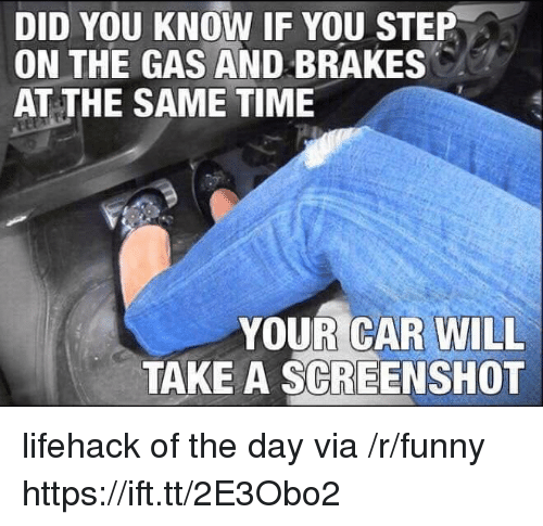 You Step: DID YOU KNOW IF YOU STEP  ON THE GAS AND BRAKES  AT THE SAME TIME  YOUR CAR WILL  TAKE A SCREENSHOT lifehack of the day via /r/funny https://ift.tt/2E3Obo2