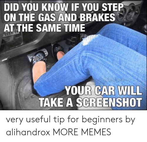 You Step: DID YOU KNOW IF YOU STEP  ON THE GAS AND BRAKES  AT THE SAME TIME  YOUR CAR WILL  TAKE A SCREENSHOT very useful tip for beginners by alihandrox MORE MEMES