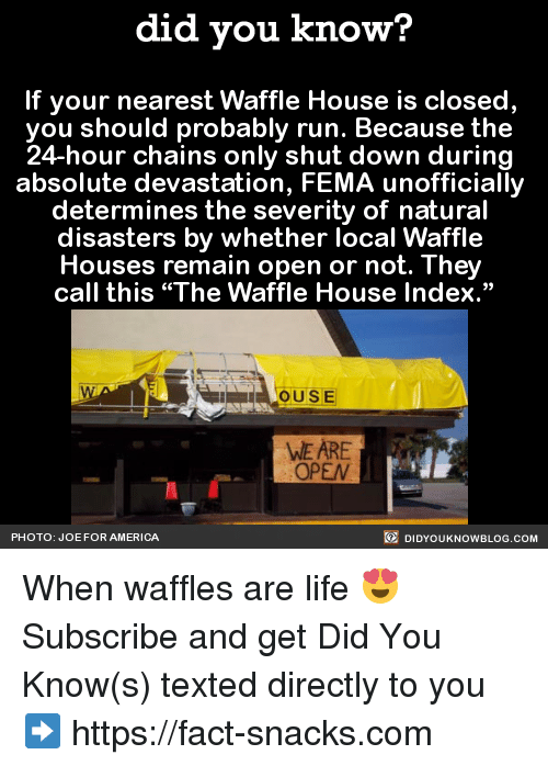 """Dank, Waffle House, and Nature: did you know?  If your nearest Waffle House is closed,  you should probably run. Because the  24-hour chains only shut down during  absolute devastation, FEMA unofficially  determines the severity of natural  disasters by whether local Waffle  Houses remain open or not. They  call this """"The Waffle House Index.""""  OUSE  WE ARE  OPEN  DIDYoukNowBLOG.coM  PHOTO: JOE FOR AMERICA When waffles are life 😍  Subscribe and get Did You Know(s) texted directly to you ➡ https://fact-snacks.com"""